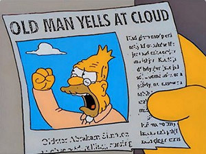 http://static.tvtropes.org/pmwiki/pub/images/grandpa_simpson_yelling_at_cloud10.jpg